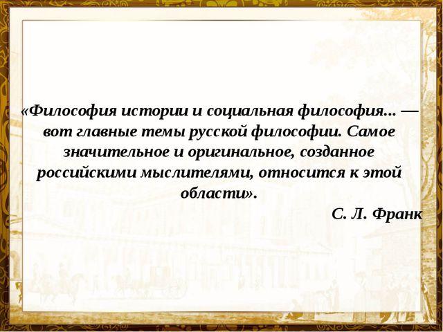 «Философия истории и социальная философия...— вот главные темы русской филос...