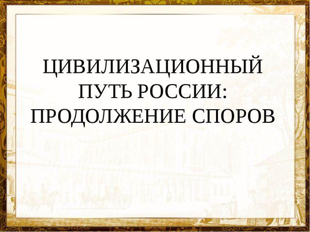 ЦИВИЛИЗАЦИОННЫЙ ПУТЬ РОССИИ: ПРОДОЛЖЕНИЕ СПОРОВ
