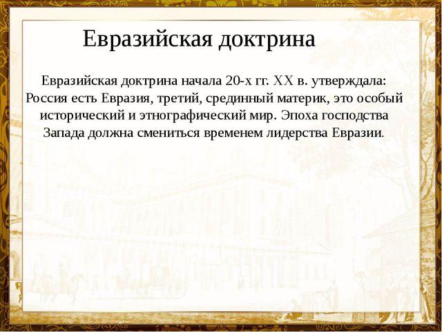Евразийская доктрина начала 20-х гг. XX в. утверждала: Россия есть Евразия, т...