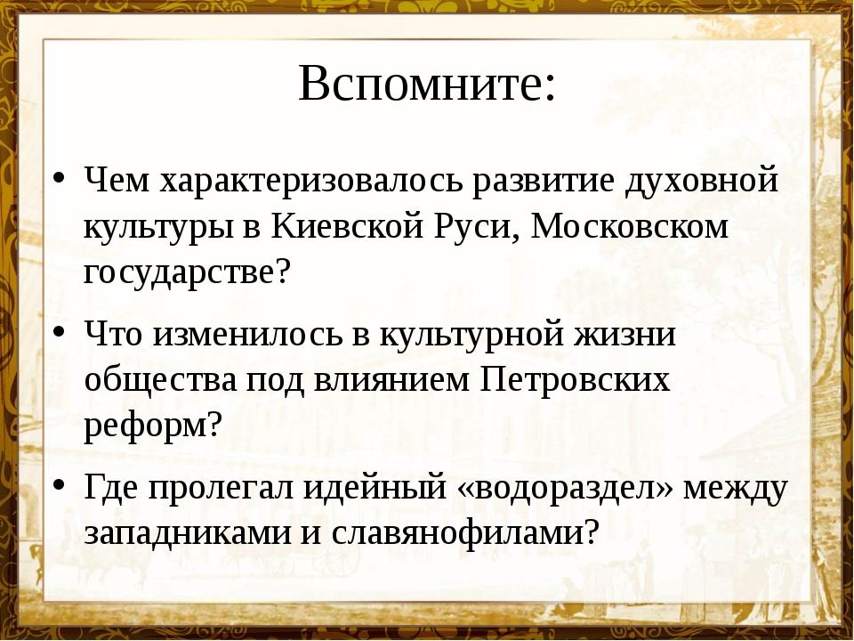 Вспомните: Чем характеризовалось развитие духовной культуры в Киевской Руси,...