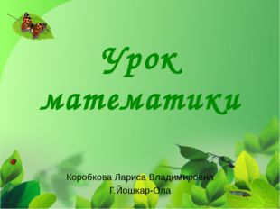 Урок математики Коробкова Лариса Владимировна Г.Йошкар-Ола
