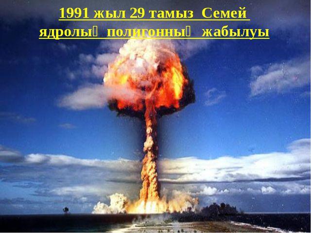 1991 жыл 29 тамыз Семей ядролық полигонның жабылуы