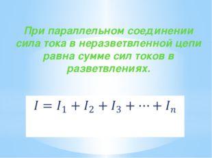При параллельном соединении сила тока в неразветвленной цепи равна сумме си