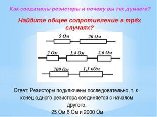 Ответ: Резисторы подключены последовательно, т. к. конец одного резистора сое