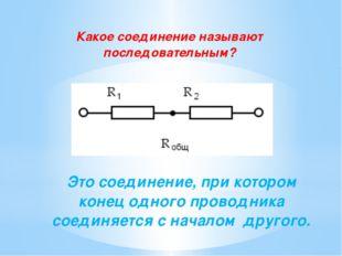 Какое соединение называют последовательным? Это соединение, при котором конец