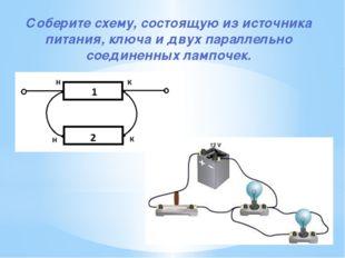 Соберите схему, состоящую из источника питания, ключа и двух параллельно соед