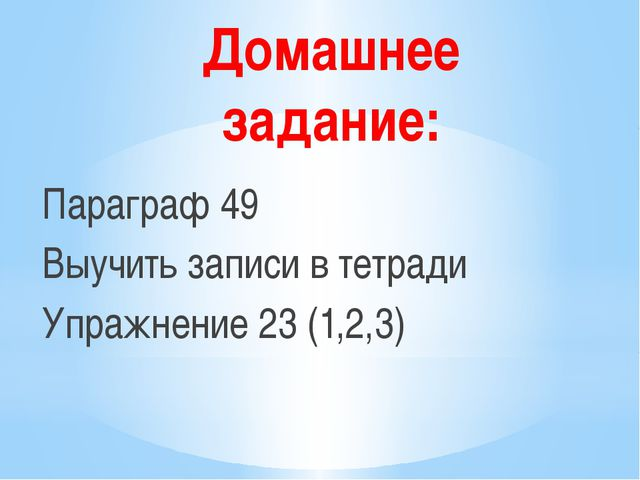 Домашнее задание: Параграф 49 Выучить записи в тетради Упражнение 23 (1,2,3)