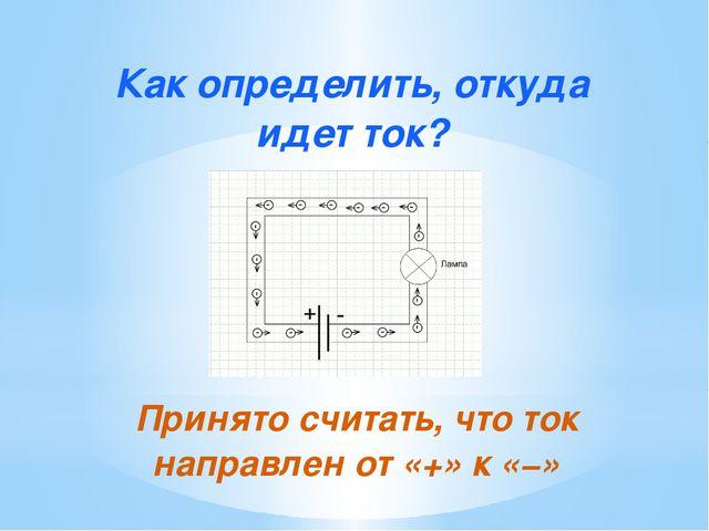 Как определить, откуда идет ток? Принято считать, что ток направлен от «+» к...