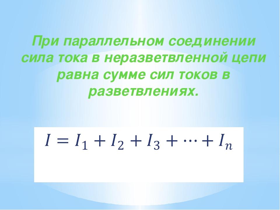 При параллельном соединении сила тока в неразветвленной цепи равна сумме си...