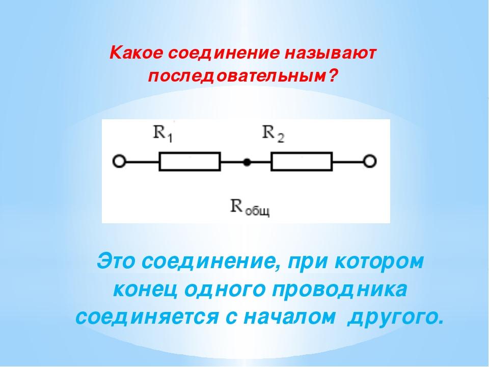 Какое соединение называют последовательным? Это соединение, при котором конец...