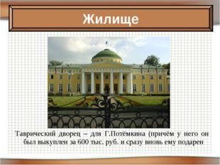 Таврический дворец – для Г.Потёмкина (причём у него он был выкуплен за 600 ты