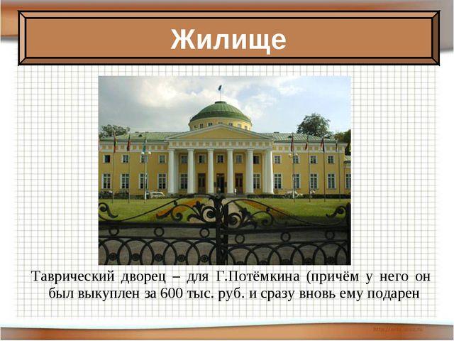 Таврический дворец – для Г.Потёмкина (причём у него он был выкуплен за 600 ты...