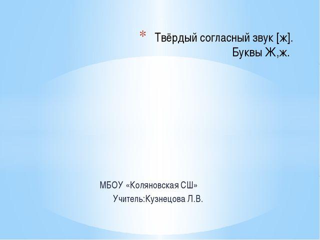 МБОУ «Коляновская СШ» Учитель:Кузнецова Л.В. Твёрдый согласный звук [ж]. Бук...