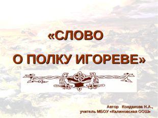 «СЛОВО О ПОЛКУ ИГОРЕВЕ» Автор Кондакова Н.А., учитель МБОУ «Калиновская ООШ»
