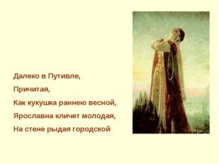 Далеко в Путивле, Причитая, Как кукушка раннею весной, Ярославна кличет молод