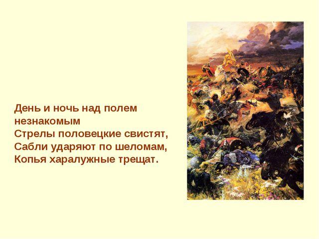 День и ночь над полем незнакомым Стрелы половецкие свистят, Сабли ударяют по...