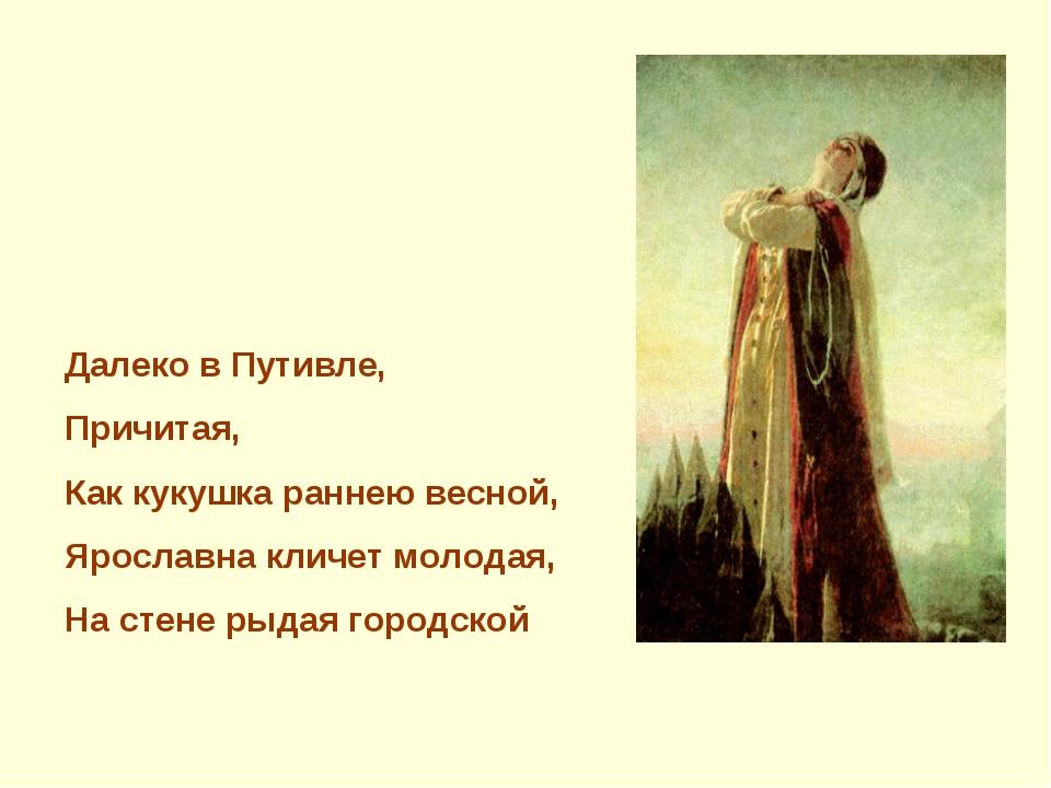 Далеко в Путивле, Причитая, Как кукушка раннею весной, Ярославна кличет молод...