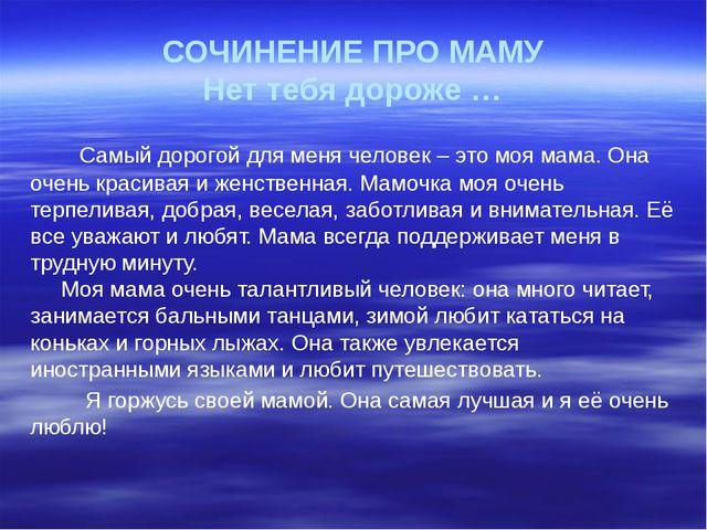 СОЧИНЕНИЕ ПРО МАМУ Нет тебя дороже … Самый дорогой для меня человек – это моя...