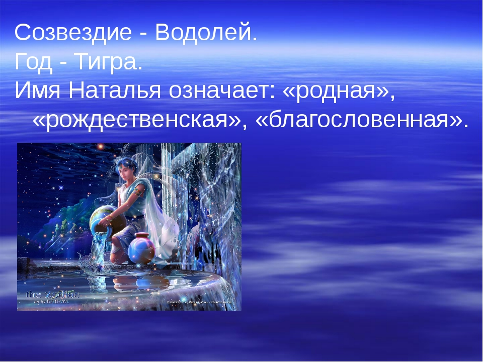 Созвездие - Водолей. Год - Тигра. Имя Наталья означает: «родная», «рождествен...
