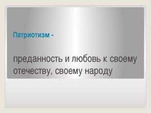 Патриотизм - преданность и любовь к своему отечеству, своему народу.