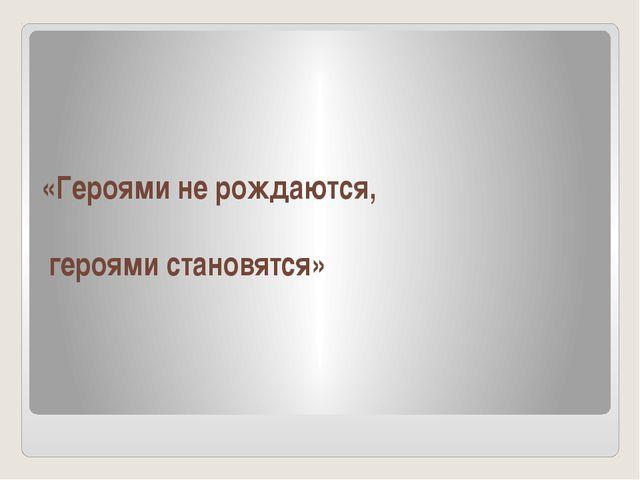 «Героями не рождаются, героями становятся»