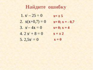 Найдите ошибку 1. х2 – 25 = 0 2. х(х+0,7) = 0 3. x2 – 4х = 0 4. 2 x2 + 8 = 0
