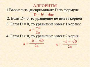 АЛГОРИТМ 1.Вычислить дискриминант D по формуле D = b2 – 4ac 2. Если D< 0, то