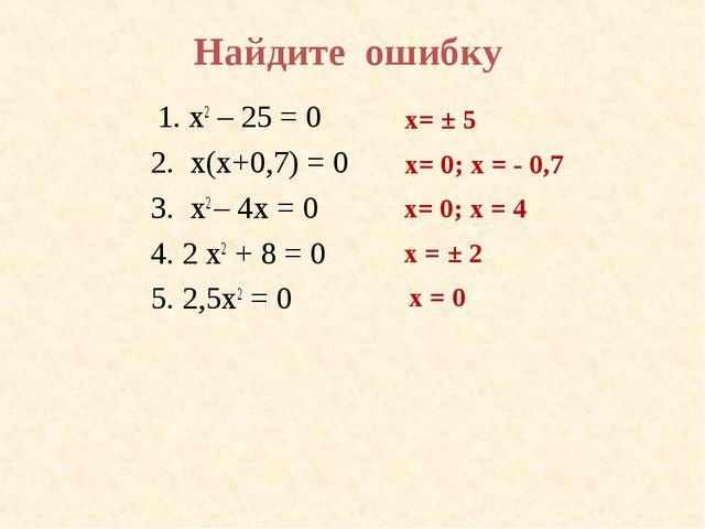 Найдите ошибку 1. х2 – 25 = 0 2. х(х+0,7) = 0 3. x2 – 4х = 0 4. 2 x2 + 8 = 0...