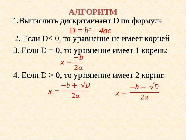 АЛГОРИТМ 1.Вычислить дискриминант D по формуле D = b2 – 4ac 2. Если D< 0, то...