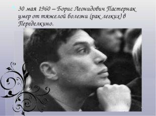 30 мая 1960 – Борис Леонидович Пастернак умер от тяжелой болезни (рак легких)