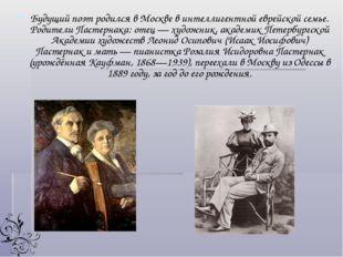Будущий поэт родился в Москве в интеллигентной еврейской семье. Родители Паст