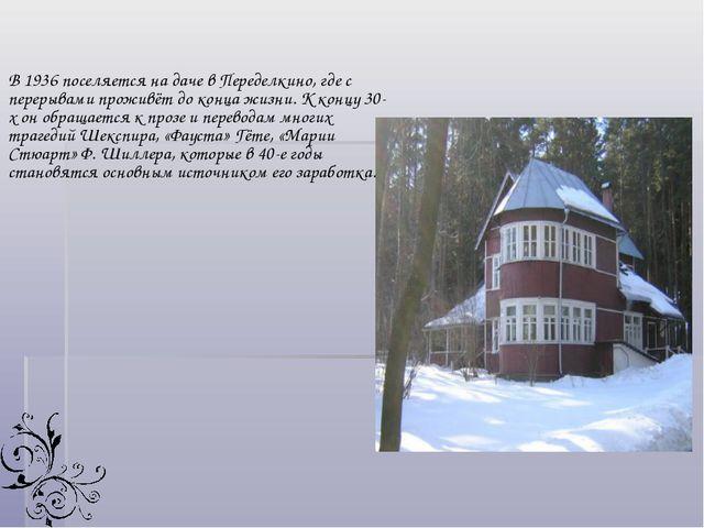В 1936 поселяется на даче в Переделкино, где с перерывами проживёт до конца...