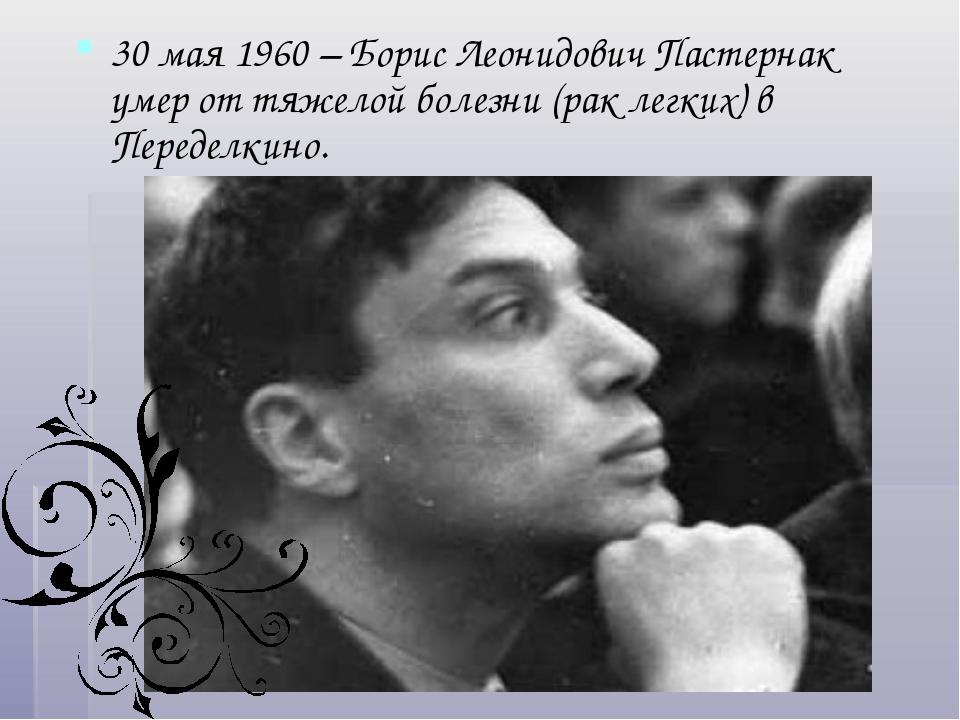 30 мая 1960 – Борис Леонидович Пастернак умер от тяжелой болезни (рак легких)...