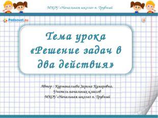 МКОУ «Начальная школа» п. Трубный Тема урока «Решение задач в два действия» А