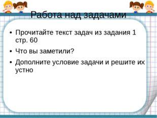 Работа над задачами Прочитайте текст задач из задания 1 стр. 60 Что вы замети
