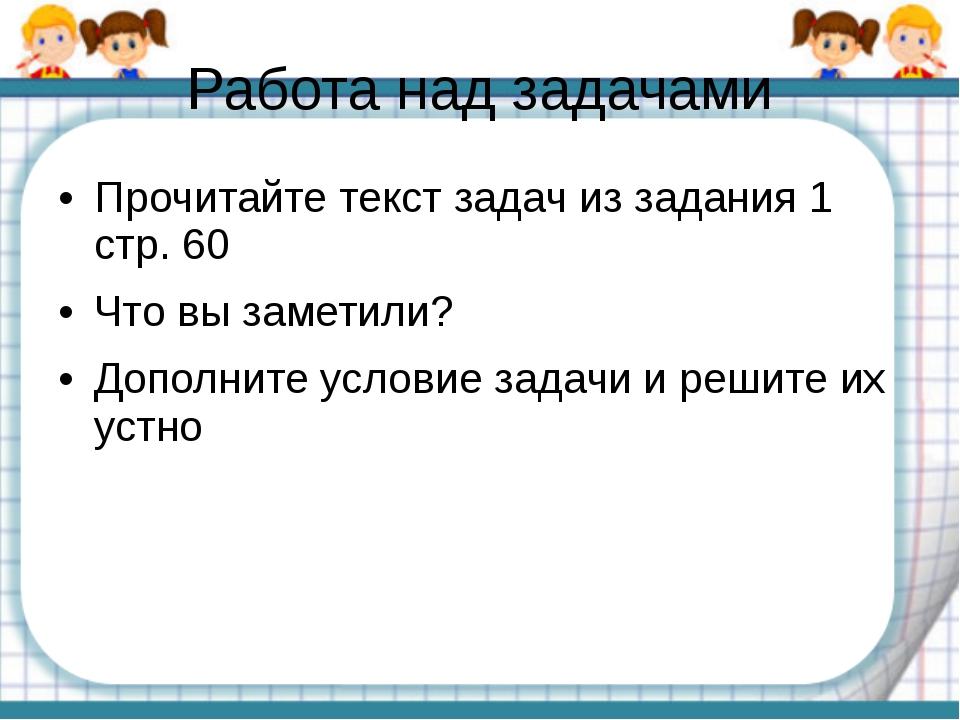 Работа над задачами Прочитайте текст задач из задания 1 стр. 60 Что вы замети...
