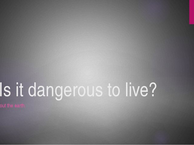 Is it dangerous to live? About the earth