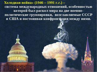 Холодная война» (1946 – 1991 г.г.) – система международных отношений, особенн