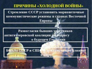 ПРИЧИНЫ «ХОЛОДНОЙ ВОЙНЫ» Стремление СССР установить марионеточные коммунистич