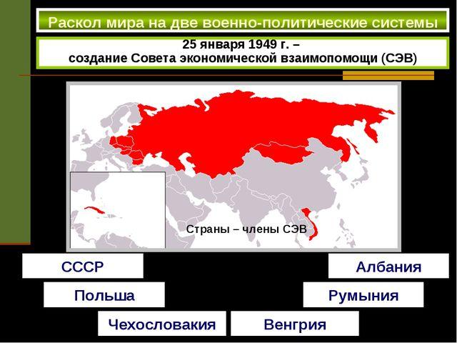 Раскол мира на две военно-политические системы 25 января 1949 г. – создание...
