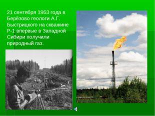 21 сентября 1953 года в Берёзово геологи А.Г. Быстрицкого на скважине Р-1 впе