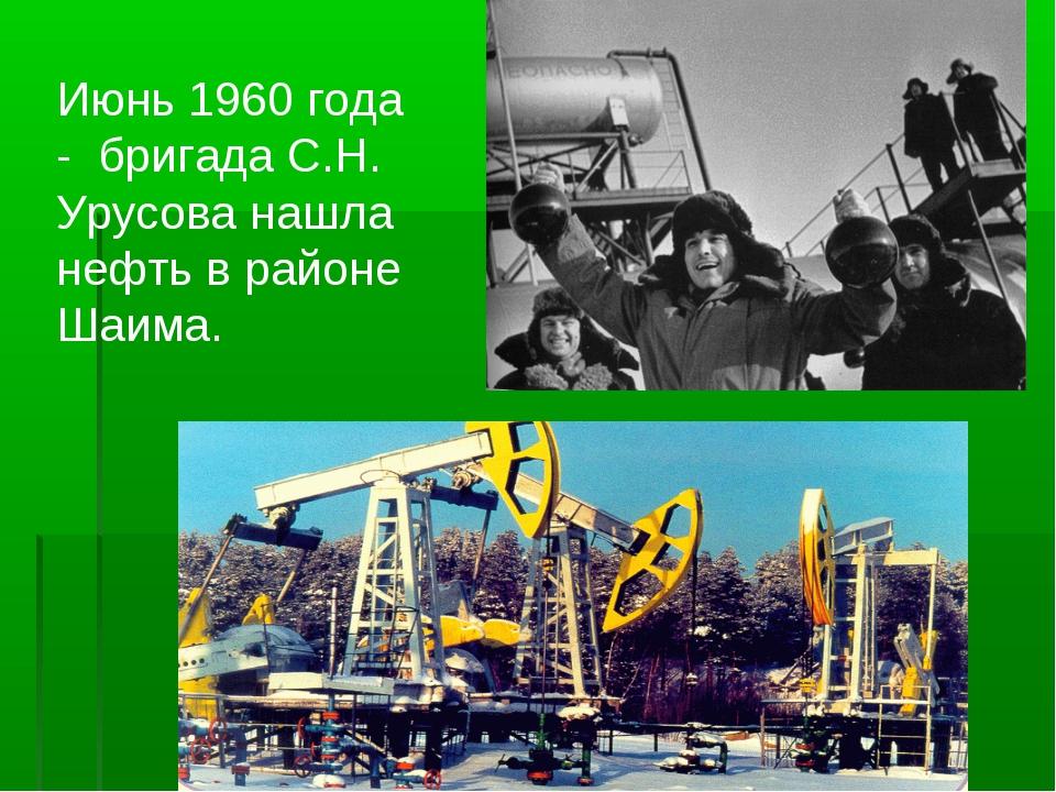 Июнь 1960 года - бригада С.Н. Урусова нашла нефть в районе Шаима.