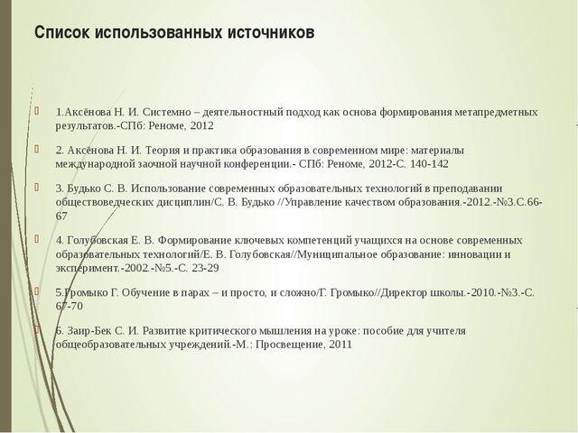 Список использованных источников 1.Аксёнова Н. И. Системно – деятельностный п...