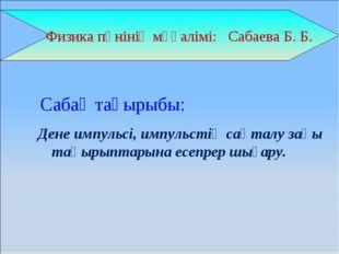Физика пәнінің мұғалімі: Сабаева Б. Б. Дене импульсі, импульстің сақталу заң