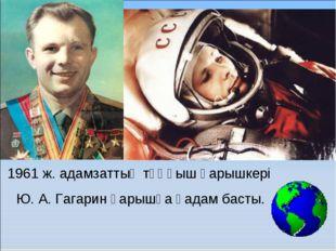 1961 ж. адамзаттың тұңғыш ғарышкері Ю. А. Гагарин ғарышқа қадам басты.