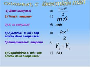1) Дене импульсі а) 2) Толық энергия ә) 3) Күш импульсі б) mgh 4) Ауырлық