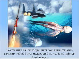 Реактивтік қозғалыс принципі бойынша: сегізаяқ, кальмар, теңізқұрты, медуза с