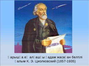 Ғарышқа ең алғашқы қадам жасаған белгілі ғалым К. Э. Циолковский (1857-1935)
