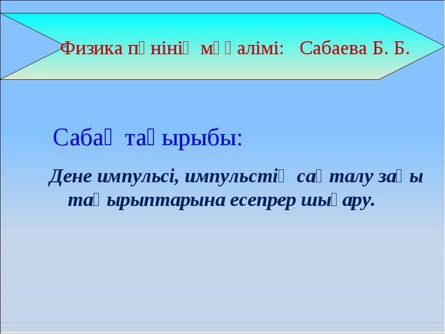Физика пәнінің мұғалімі: Сабаева Б. Б. Дене импульсі, импульстің сақталу заң...