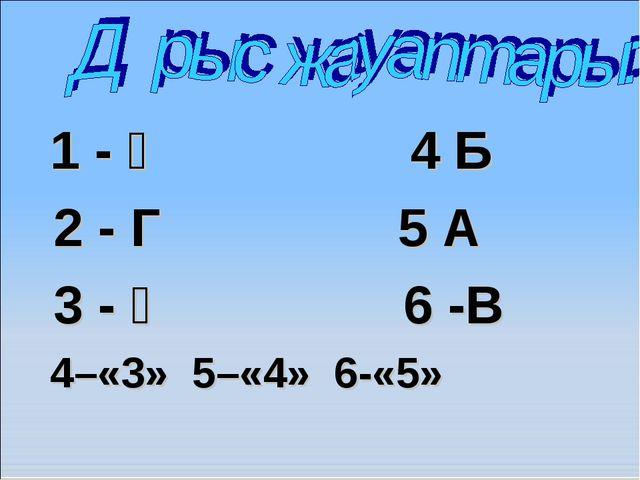1 - Ә 4 Б 2 - Г 5 А 3 - Ғ 6 -В 4–«3» 5–«4» 6-«5»